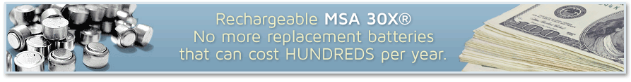 Rechargeable MSA 30X® No more replacement batteries that can cost HUNDREDS per year.